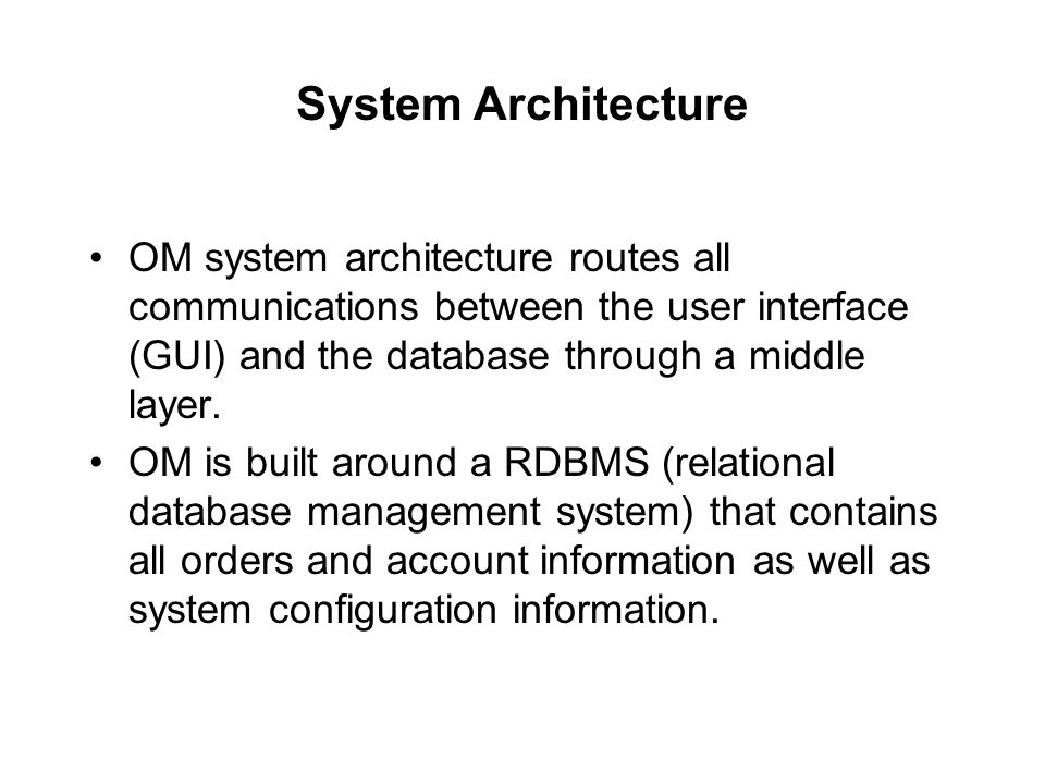 System Architecture OM system architecture routes all communications between the user interface (GUI) and the database through a middle layer.