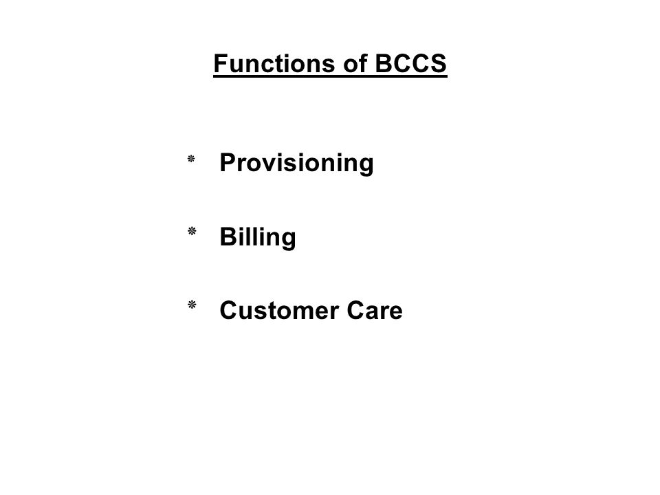 Functions of BCCS ٭ Provisioning ٭ Billing ٭ Customer Care
