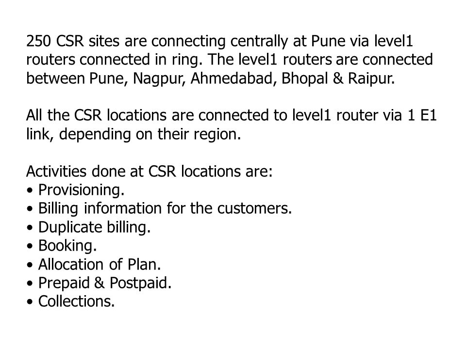 250 CSR sites are connecting centrally at Pune via level1 routers connected in ring. The level1 routers are connected between Pune, Nagpur, Ahmedabad, Bhopal & Raipur.