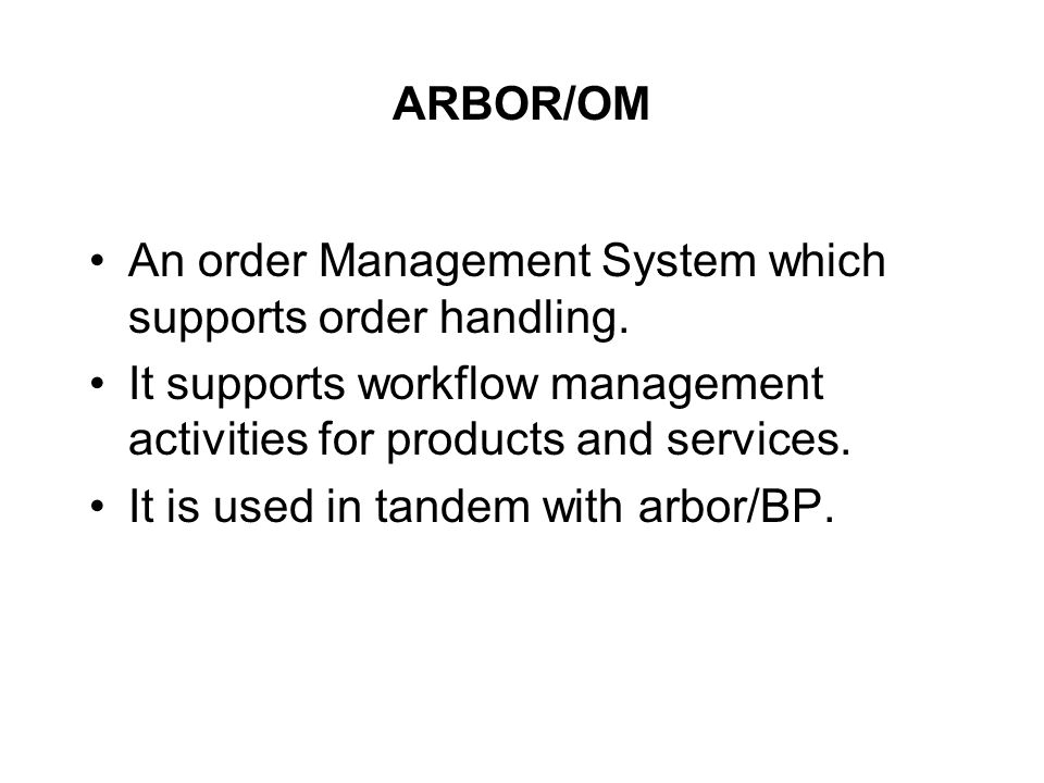 ARBOR/OM An order Management System which supports order handling. It supports workflow management activities for products and services.