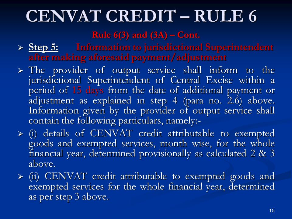 CENVAT CREDIT – RULE 6 Rule 6(3) and (3A) – Cont. Step 5: Information to jurisdictional Superintendent after making aforesaid payment/adjustment.