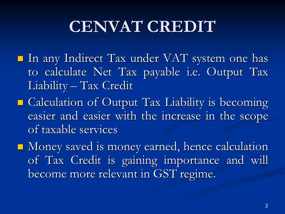CENVAT CREDIT In any Indirect Tax under VAT system one has to calculate Net Tax payable i.e. Output Tax Liability – Tax Credit.