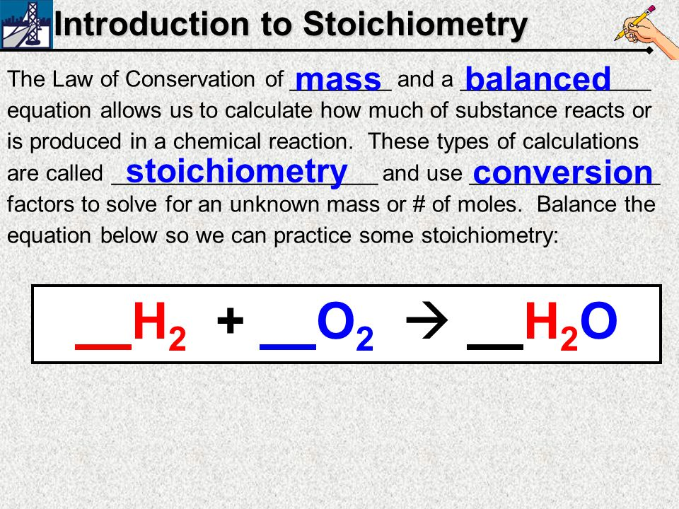 H2 + O2  H2O Introduction to Stoichiometry mass balanced