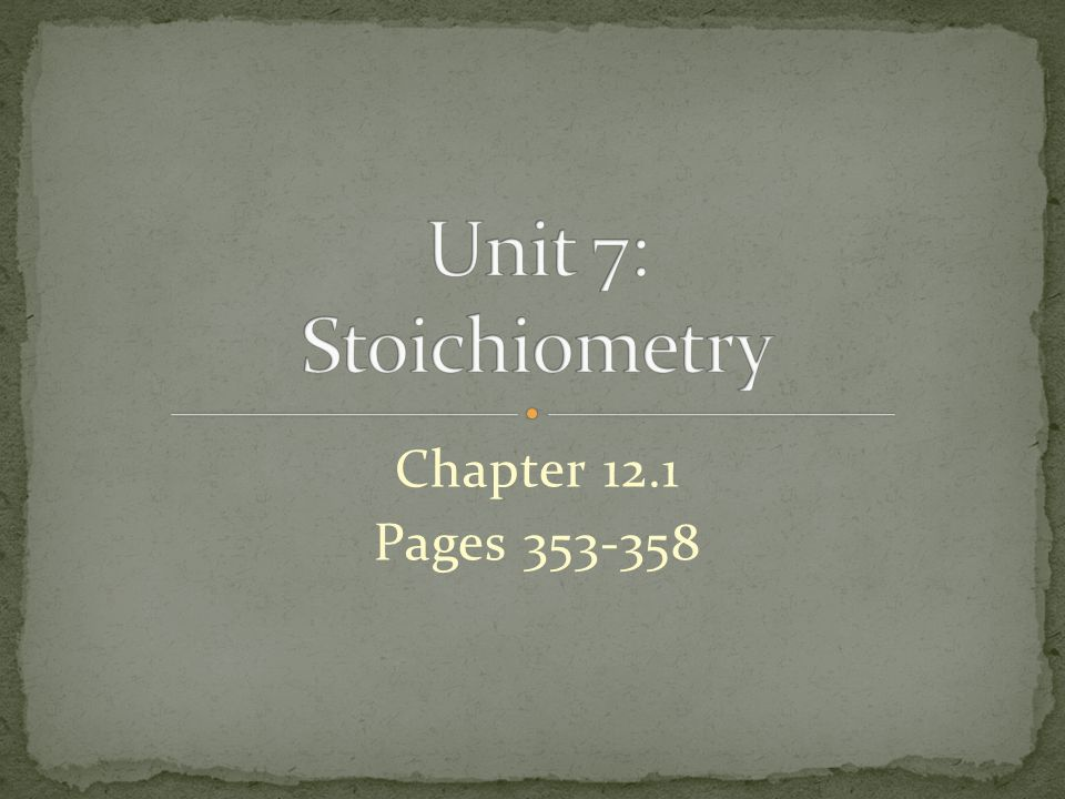 Unit 7: Stoichiometry Chapter 12.1 Pages 353-358