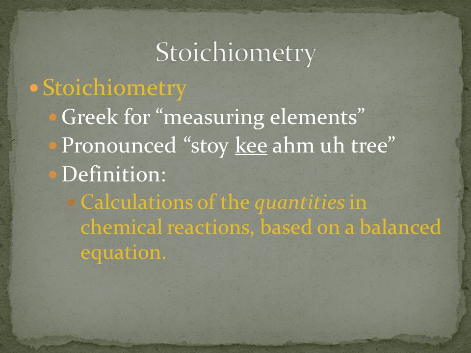 Stoichiometry Stoichiometry Greek for measuring elements