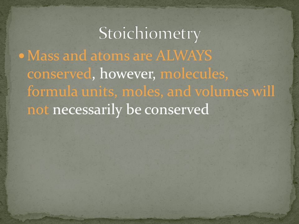 Stoichiometry Mass and atoms are ALWAYS conserved, however, molecules, formula units, moles, and volumes will not necessarily be conserved.