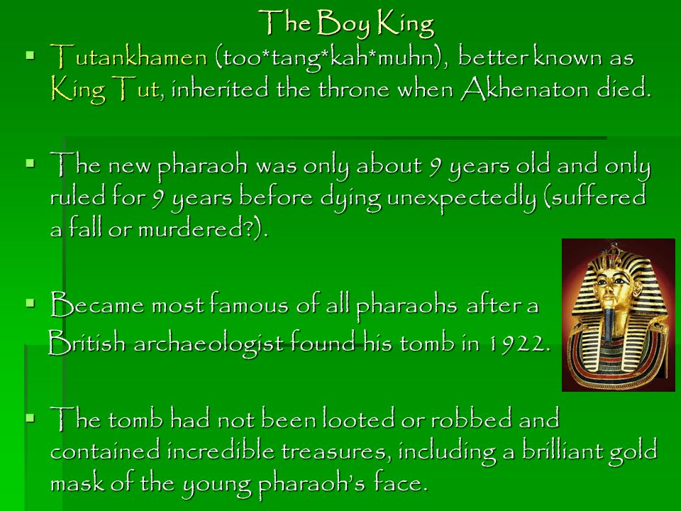 The Boy King Tutankhamen (too*tang*kah*muhn), better known as King Tut, inherited the throne when Akhenaton died.