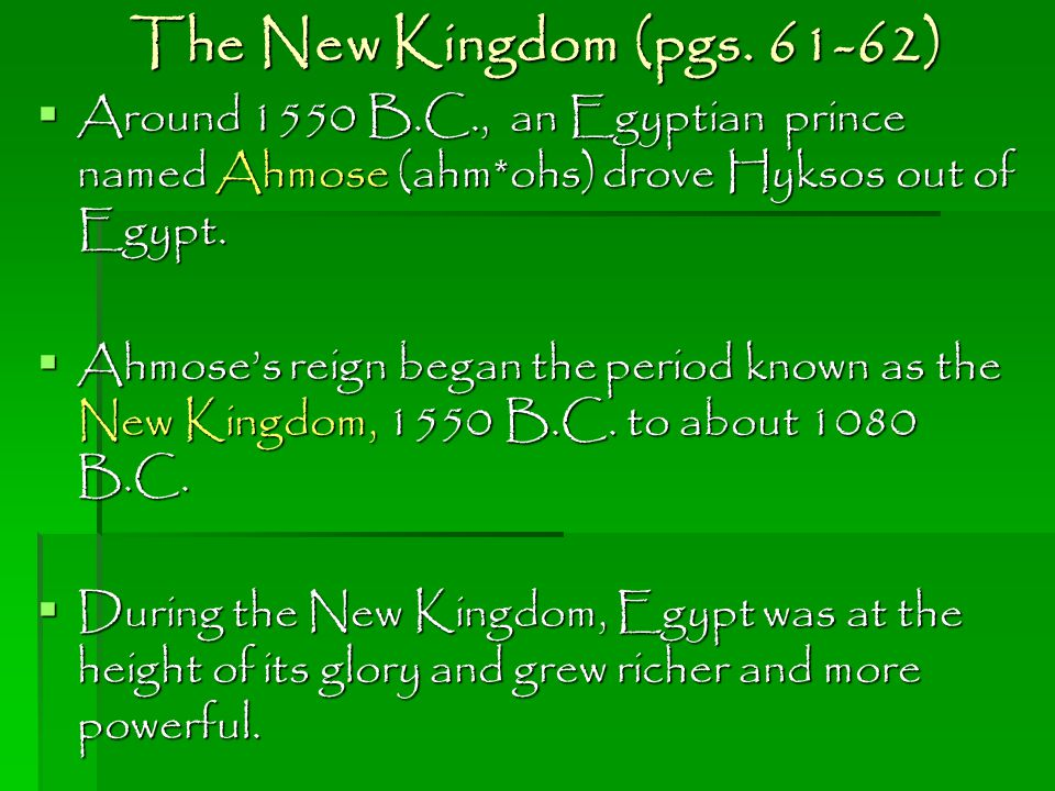 The New Kingdom (pgs. 61-62) Around 1550 B.C., an Egyptian prince named Ahmose (ahm*ohs) drove Hyksos out of Egypt.