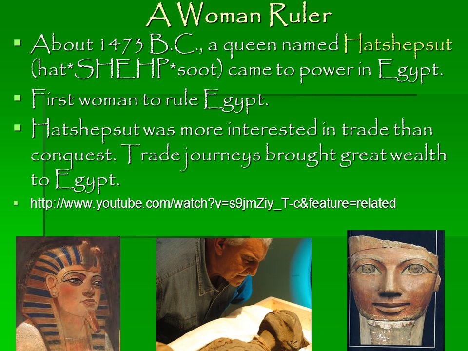 A Woman Ruler About 1473 B.C., a queen named Hatshepsut (hat*SHEHP*soot) came to power in Egypt. First woman to rule Egypt.