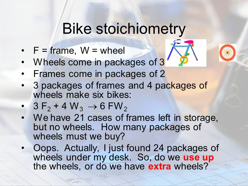 Bike stoichiometry F = frame, W = wheel Wheels come in packages of 3