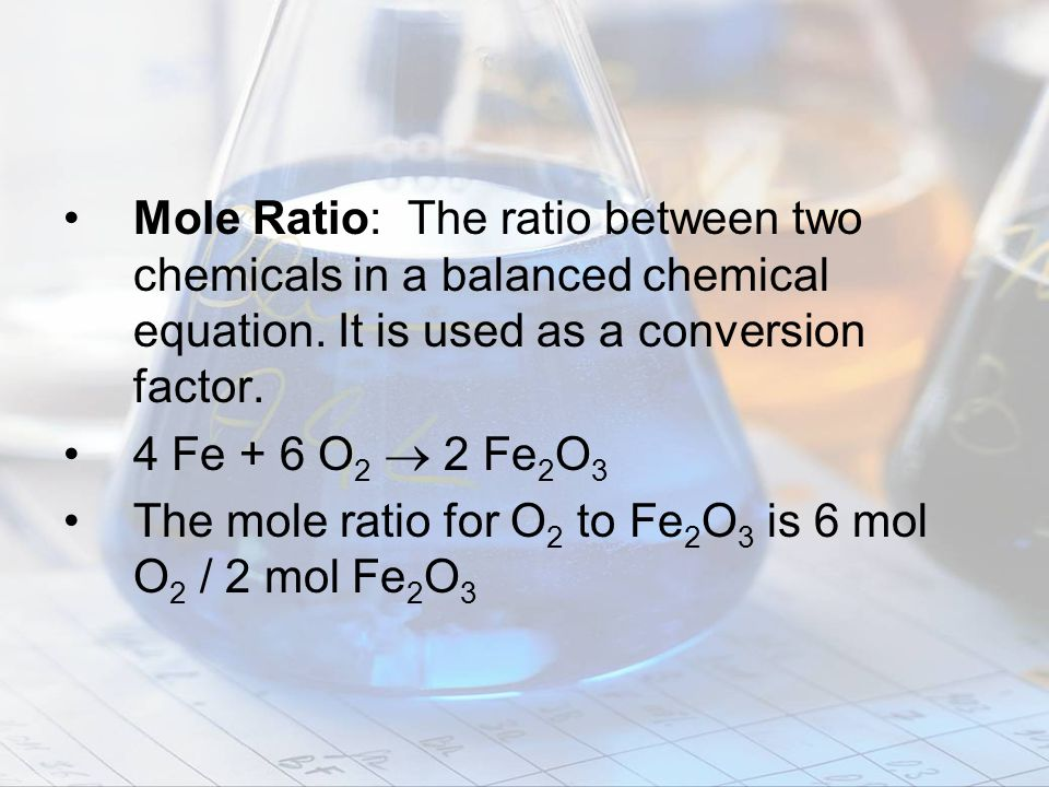Mole Ratio: The ratio between two chemicals in a balanced chemical equation. It is used as a conversion factor.