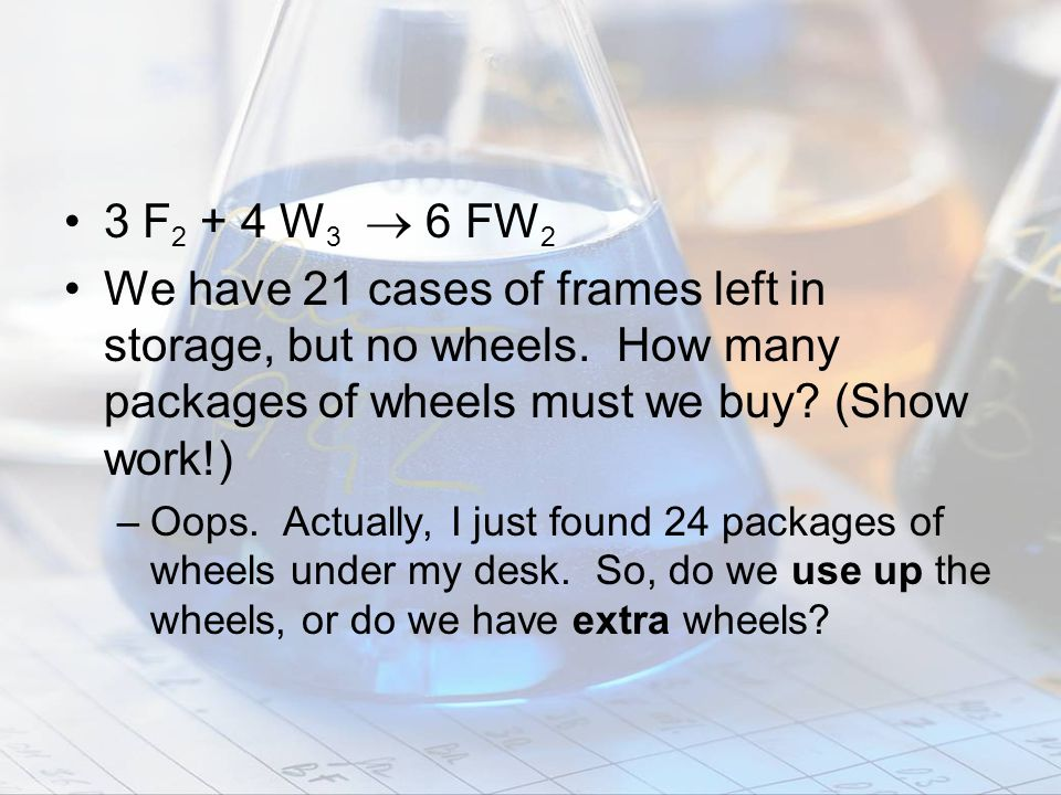 3 F2 + 4 W3  6 FW2 We have 21 cases of frames left in storage, but no wheels. How many packages of wheels must we buy (Show work!)
