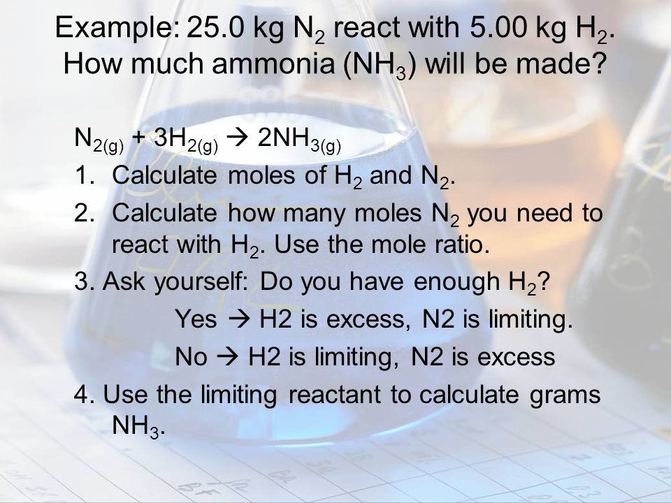 Example: 25. 0 kg N2 react with 5. 00 kg H2