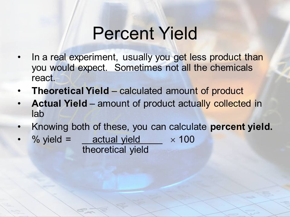 Percent Yield In a real experiment, usually you get less product than you would expect. Sometimes not all the chemicals react.