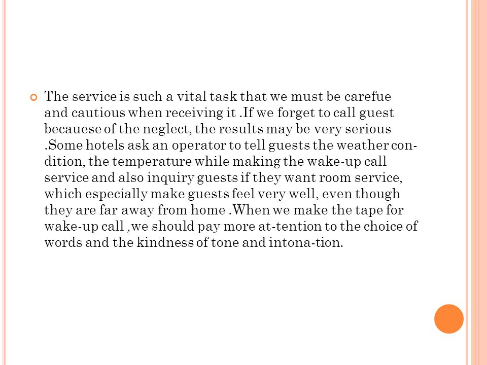 The service is such a vital task that we must be carefue and cautious when receiving it .If we forget to call guest becauese of the neglect, the results may be very serious .Some hotels ask an operator to tell guests the weather con- dition, the temperature while making the wake-up call service and also inquiry guests if they want room service, which especially make guests feel very well, even though they are far away from home .When we make the tape for wake-up call ,we should pay more at-tention to the choice of words and the kindness of tone and intona-tion.