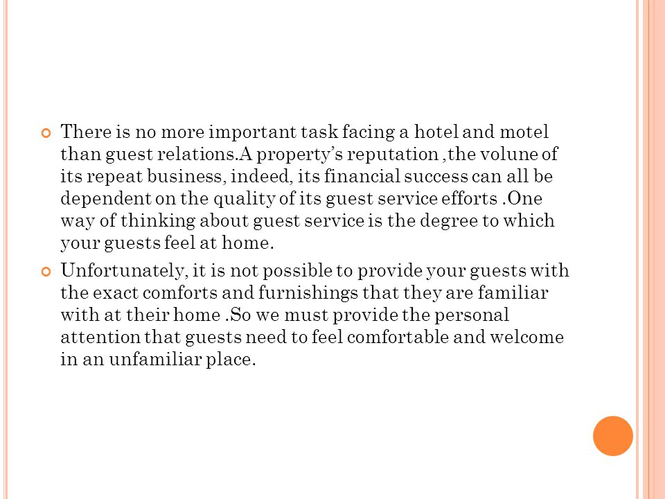 There is no more important task facing a hotel and motel than guest relations.A property's reputation ,the volune of its repeat business, indeed, its financial success can all be dependent on the quality of its guest service efforts .One way of thinking about guest service is the degree to which your guests feel at home.