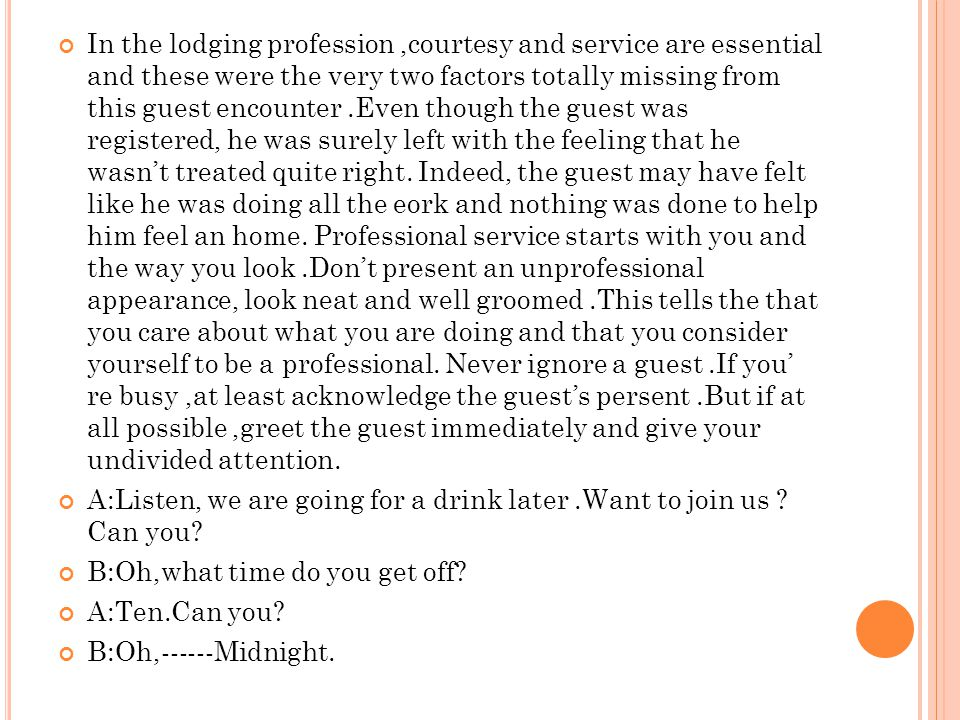 In the lodging profession ,courtesy and service are essential and these were the very two factors totally missing from this guest encounter .Even though the guest was registered, he was surely left with the feeling that he wasn't treated quite right. Indeed, the guest may have felt like he was doing all the eork and nothing was done to help him feel an home. Professional service starts with you and the way you look .Don't present an unprofessional appearance, look neat and well groomed .This tells the that you care about what you are doing and that you consider yourself to be a professional. Never ignore a guest .If you' re busy ,at least acknowledge the guest's persent .But if at all possible ,greet the guest immediately and give your undivided attention.