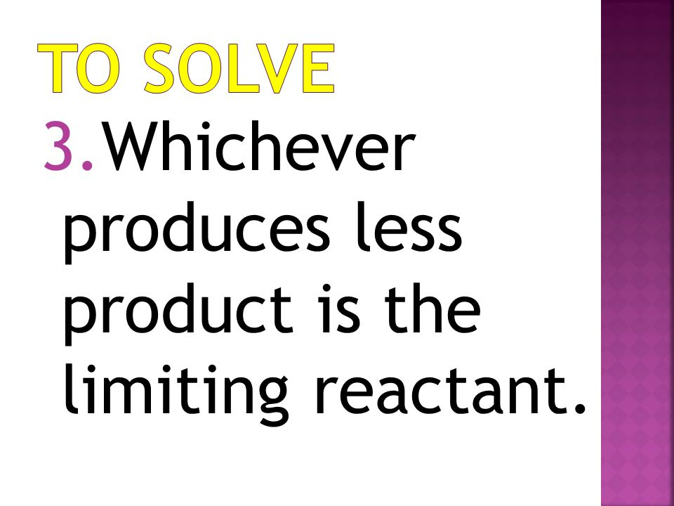To Solve Whichever produces less product is the limiting reactant.