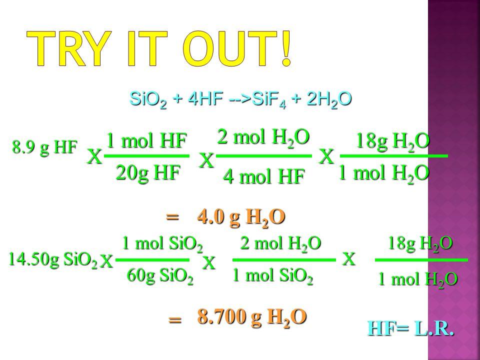 Try it Out! 2 mol H2O 1 mol HF 18g H2O X X X 20g HF 1 mol H2O 4 mol HF