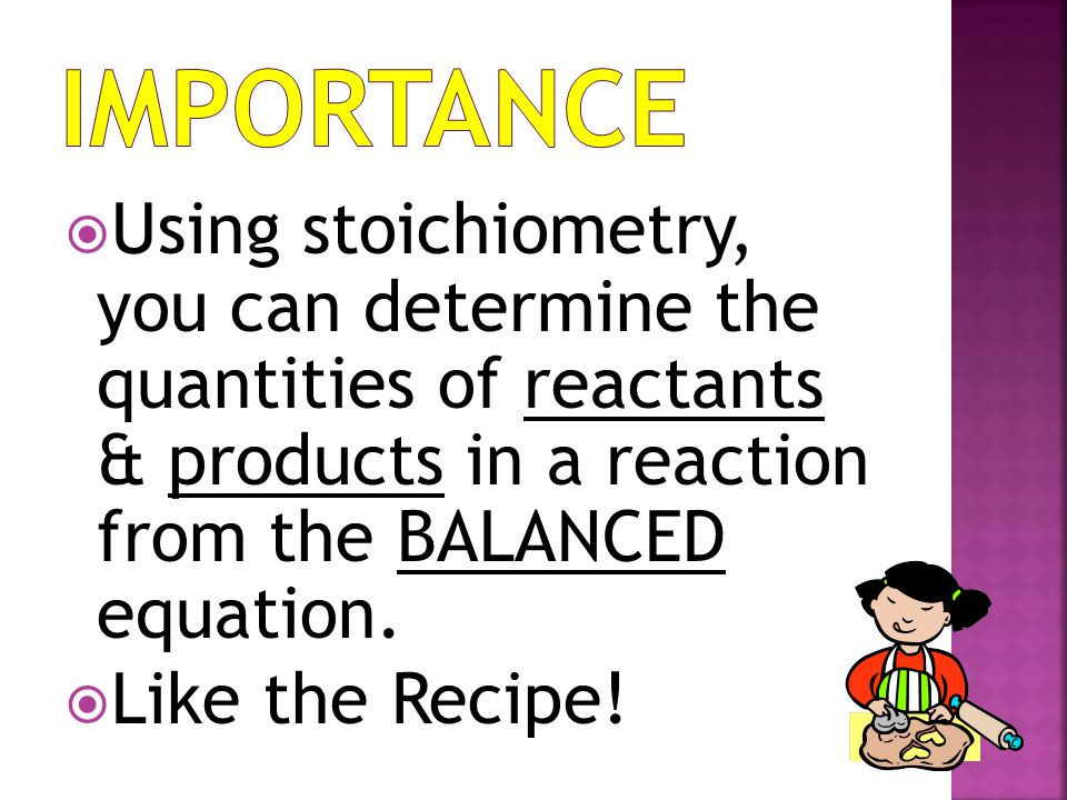 Importance Using stoichiometry, you can determine the quantities of reactants & products in a reaction from the BALANCED equation.