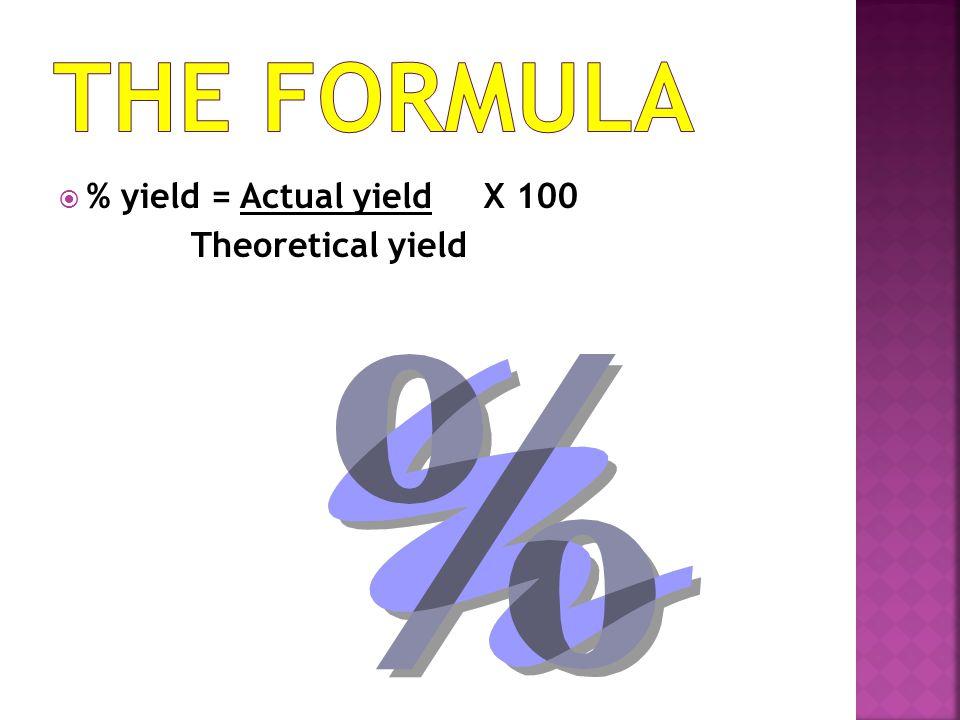 The Formula % yield = Actual yield X 100 Theoretical yield