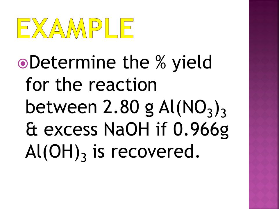 Example Determine the % yield for the reaction between 2.80 g Al(NO3)3 & excess NaOH if 0.966g Al(OH)3 is recovered.