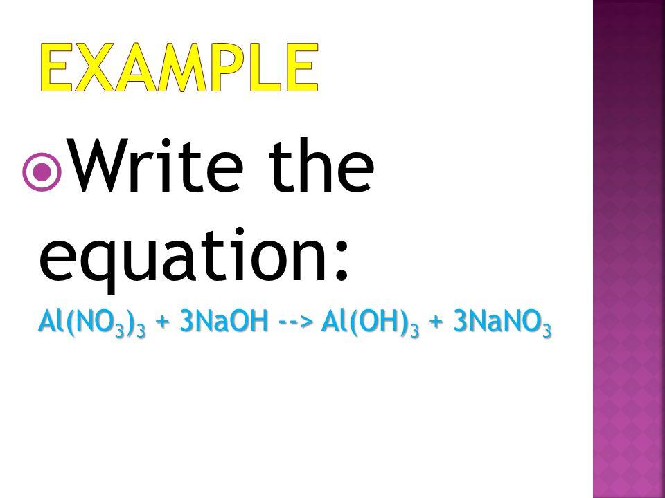Example Write the equation: Al(NO3)3 + 3NaOH --> Al(OH)3 + 3NaNO3