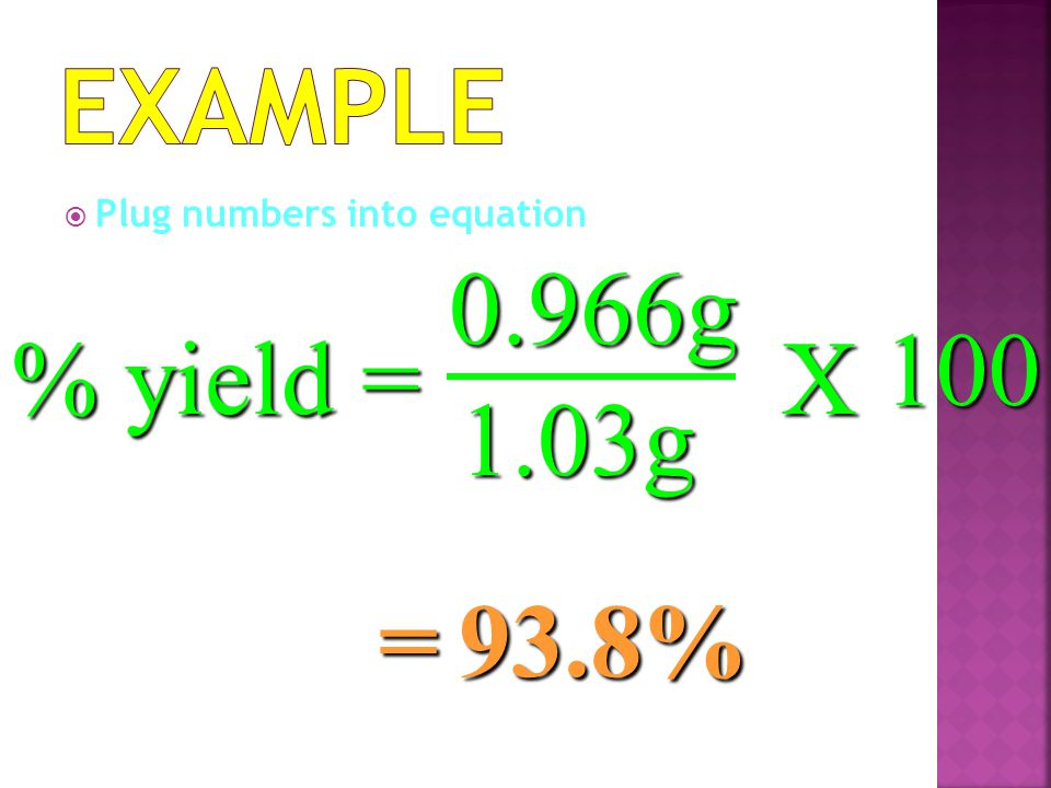 Example Plug numbers into equation 0.966g 100 % yield = X 1.03g = 93.8%