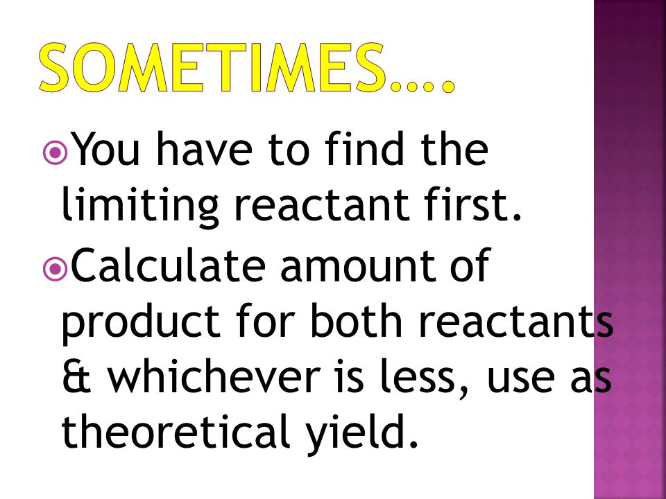 SOMETIMES…. You have to find the limiting reactant first.