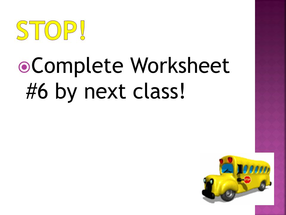 STOP! Complete Worksheet #6 by next class!