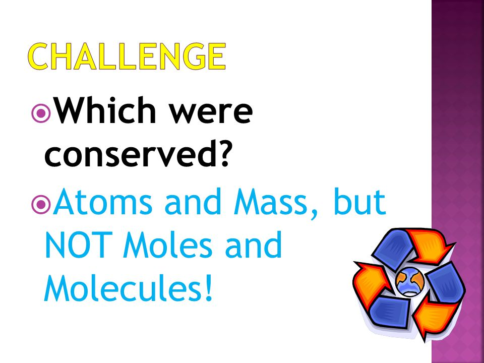 Challenge Which were conserved Atoms and Mass, but NOT Moles and Molecules!