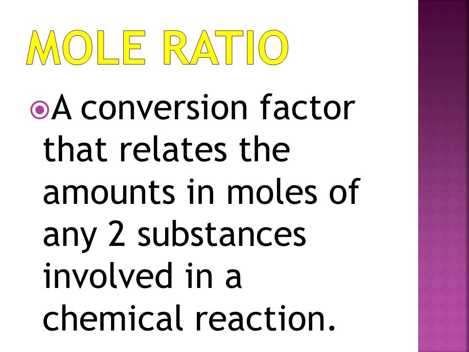 Mole Ratio A conversion factor that relates the amounts in moles of any 2 substances involved in a chemical reaction.