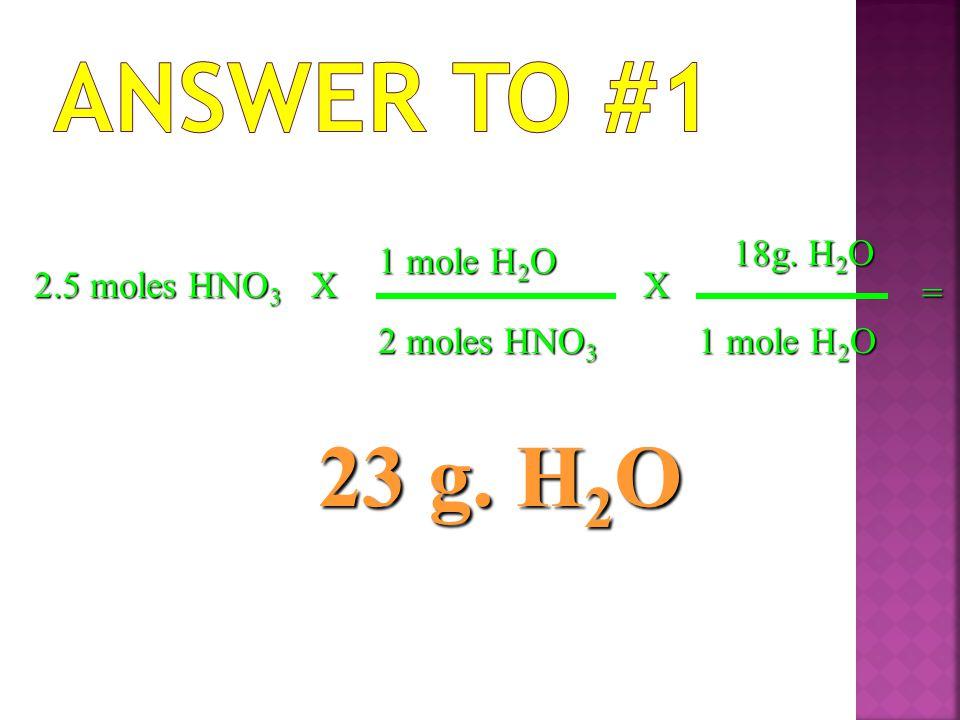Answer to #1 23 g. H2O 18g. H2O 1 mole H2O 2.5 moles HNO3 X X =