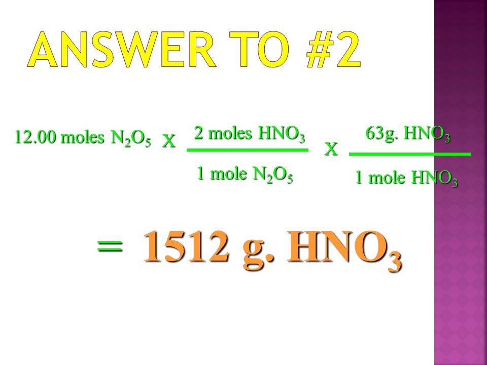 Answer to #2 = 1512 g. HNO3 2 moles HNO3 63g. HNO3 12.00 moles N2O5 X