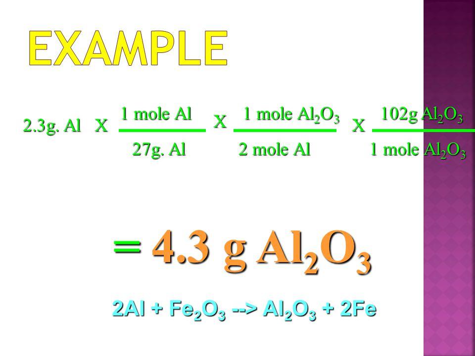 Example = 4.3 g Al2O3 2Al + Fe2O3 --> Al2O3 + 2Fe 1 mole Al
