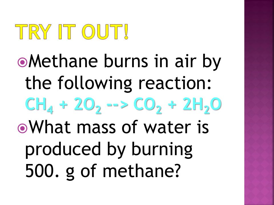 Try it Out! Methane burns in air by the following reaction: CH4 + 2O2 --> CO2 + 2H2O.