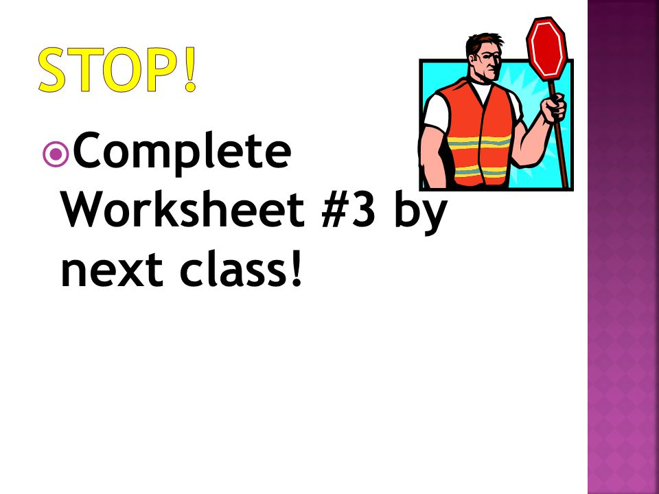 STOP! Complete Worksheet #3 by next class!