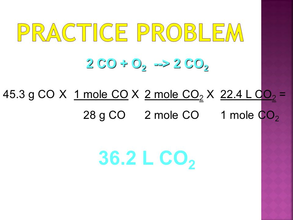 Practice Problem 36.2 L CO2 2 CO + O2 --> 2 CO2 45.3 g CO X