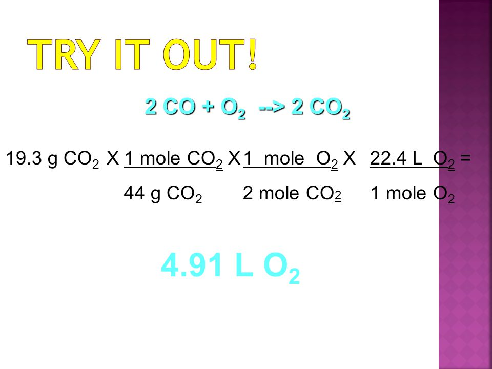 Try it Out! 4.91 L O2 2 CO + O2 --> 2 CO2 19.3 g CO2 X 1 mole CO2 X