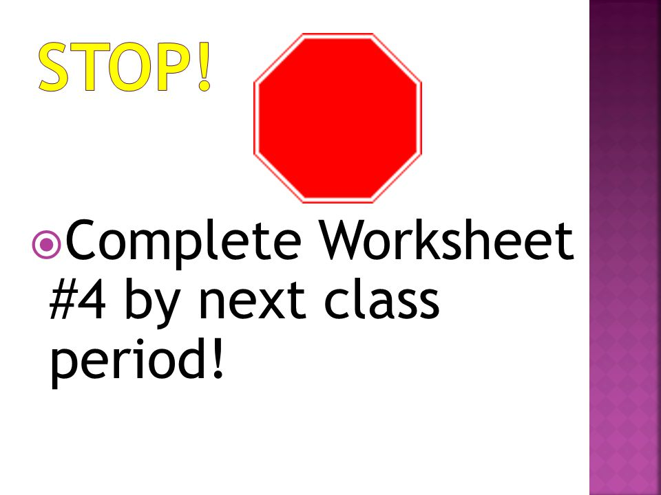 STOP! Complete Worksheet #4 by next class period!