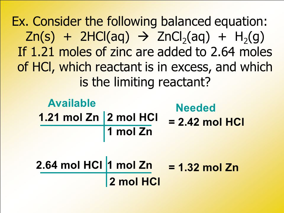 Ex. Consider the following balanced equation: Zn(s) + 2HCl(aq)  ZnCl2(aq) + H2(g) If 1.21 moles of zinc are added to 2.64 moles of HCl, which reactant is in excess, and which is the limiting reactant