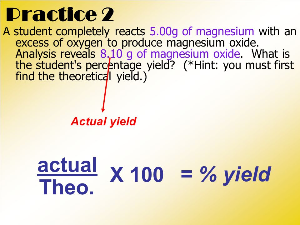 actual X 100 = % yield Theo. Practice 2