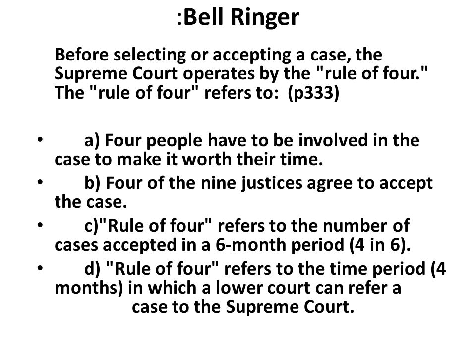 :Bell Ringer Before selecting or accepting a case, the Supreme Court operates by the rule of four. The rule of four refers to: (p333)