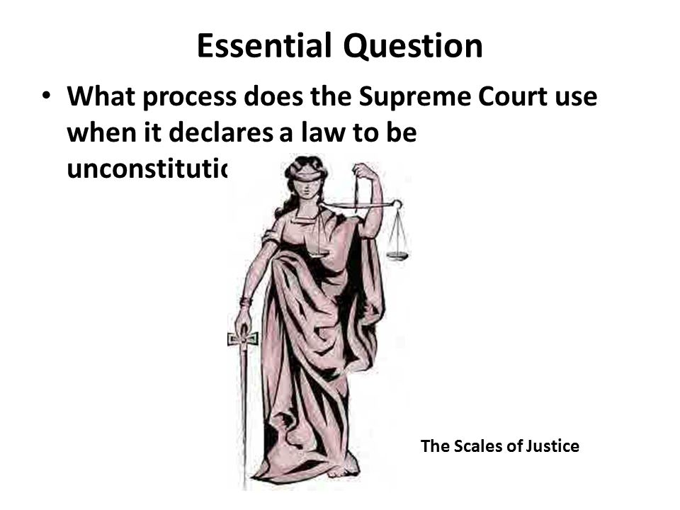 Essential Question What process does the Supreme Court use when it declares a law to be unconstitutional