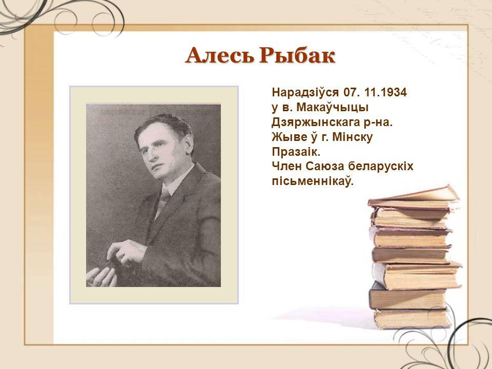 Алесь Рыбак Нарадзіўся 07. 11.1934 у в. Макаўчыцы Дзяржынскага р-на.