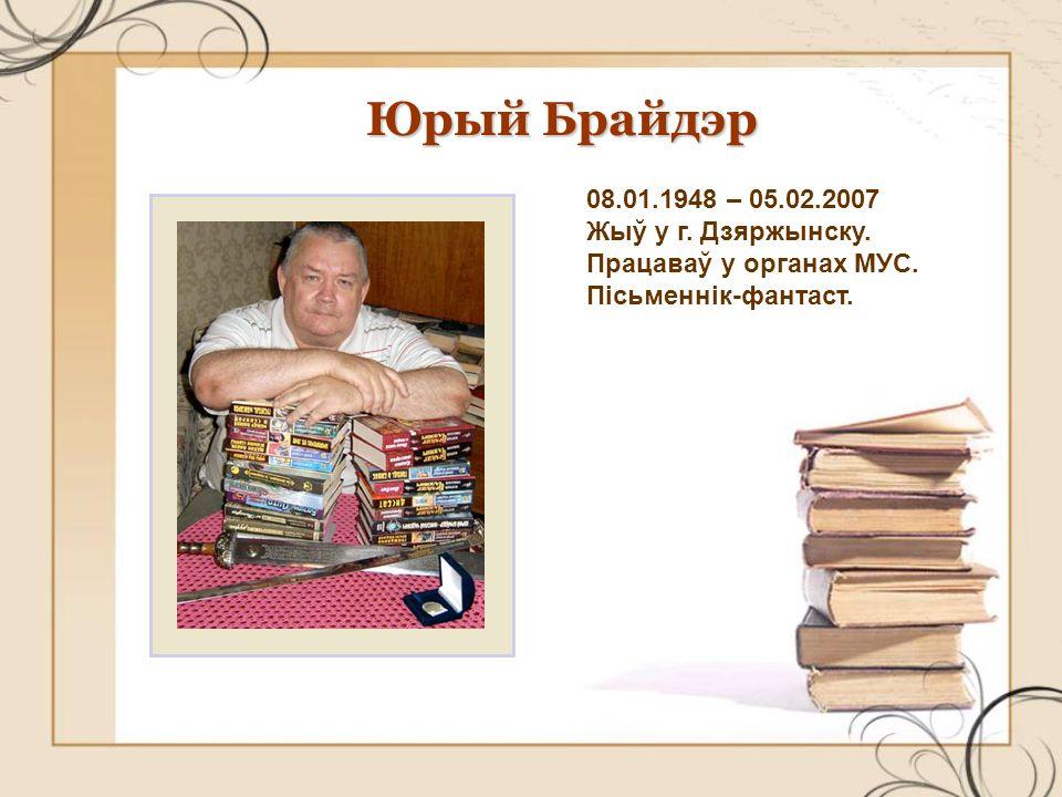 Юрый Брайдэр 08.01.1948 – 05.02.2007 Жыў у г. Дзяржынску.