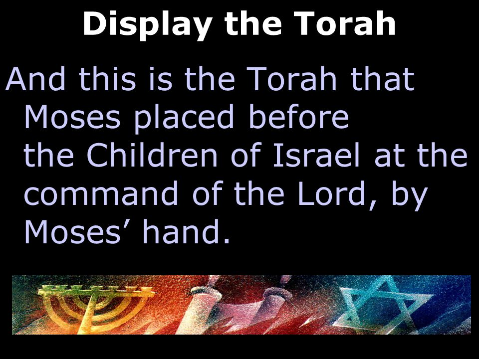 Display the Torah And this is the Torah that Moses placed before the Children of Israel at the command of the Lord, by Moses' hand.