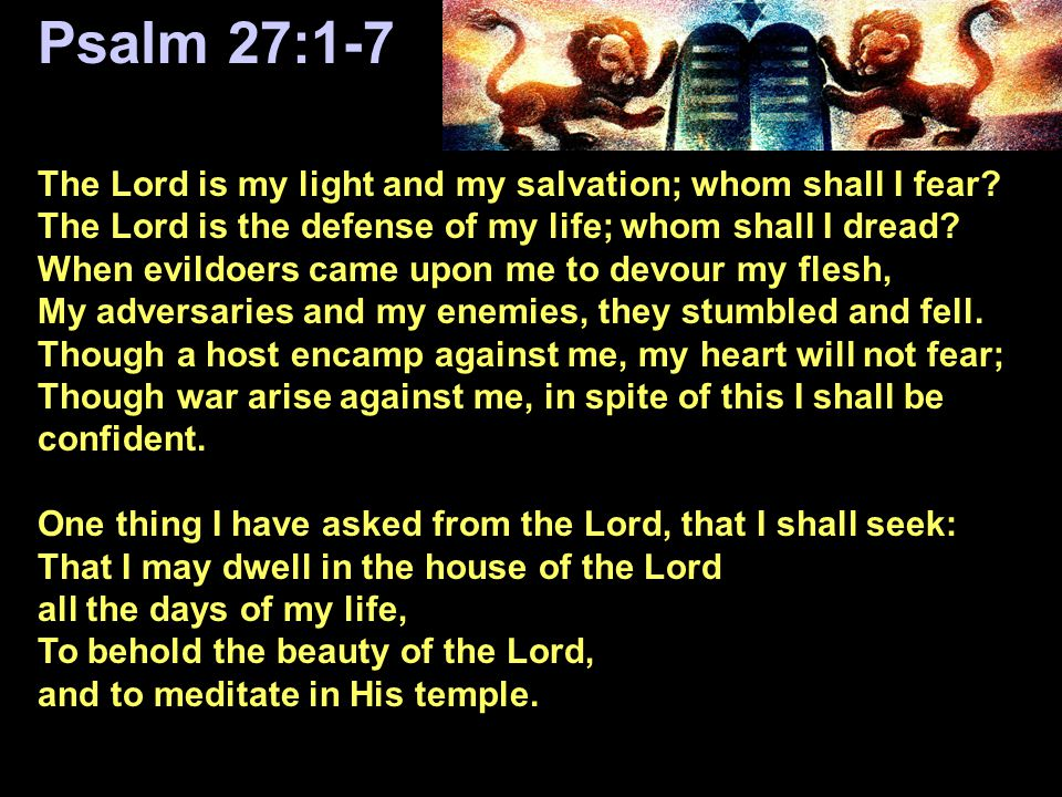 Psalm 27:1-7 The Lord is my light and my salvation; whom shall I fear