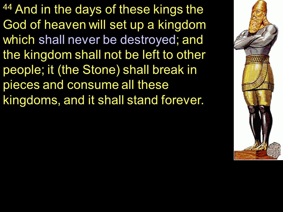 44 And in the days of these kings the God of heaven will set up a kingdom which shall never be destroyed; and the kingdom shall not be left to other people; it (the Stone) shall break in pieces and consume all these kingdoms, and it shall stand forever.