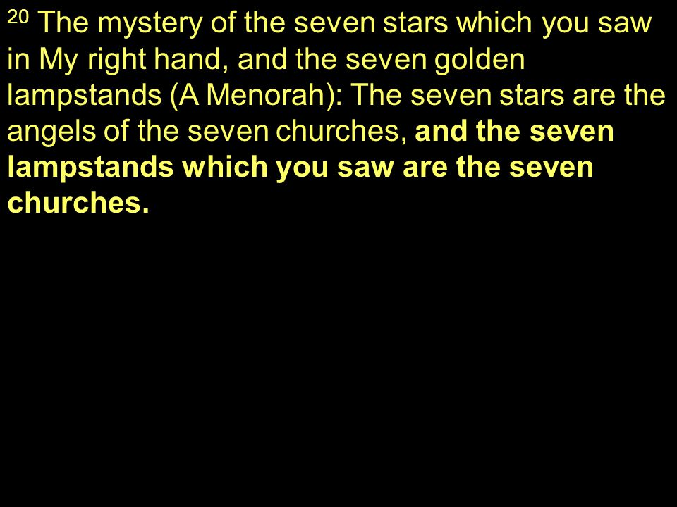 20 The mystery of the seven stars which you saw in My right hand, and the seven golden lampstands (A Menorah): The seven stars are the angels of the seven churches, and the seven lampstands which you saw are the seven churches.